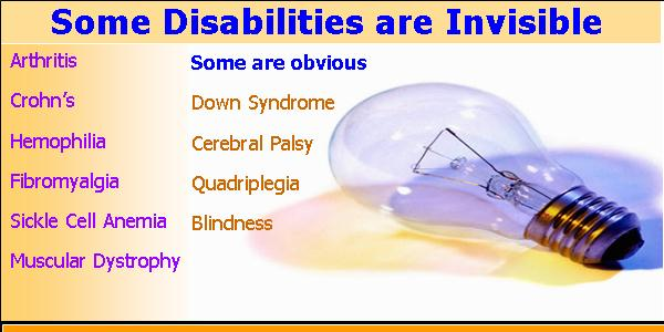 Some disabilities are invisible: Arthritis, Crohn's, Hemophilia, Fibromyalgia, Sickle Cell Anemia. Some are obvious: Down Syndrome, Cerebral Palsy, Quadriplegia, Blindness